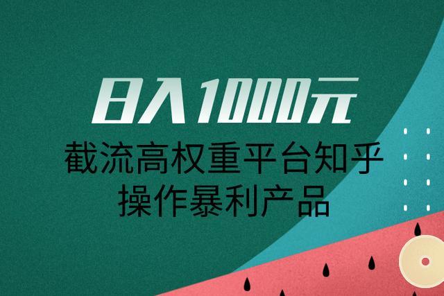 佐道超车暴富系列课10:日入1000元,截流高权重平台知乎操作暴利产品
