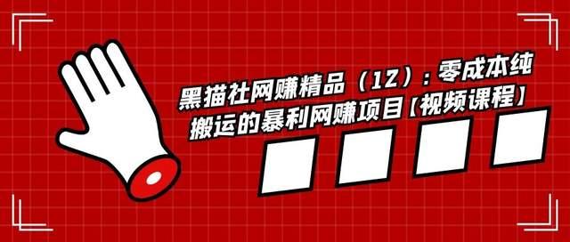黑猫社网赚精品(12):零成本纯搬运的暴利网赚项目【视频课程】