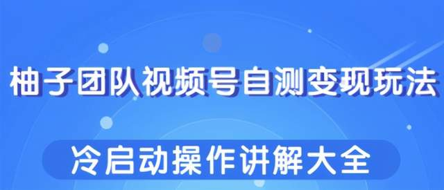 柚子团队视频号自测变现玩法,冷启动操作讲解大全!